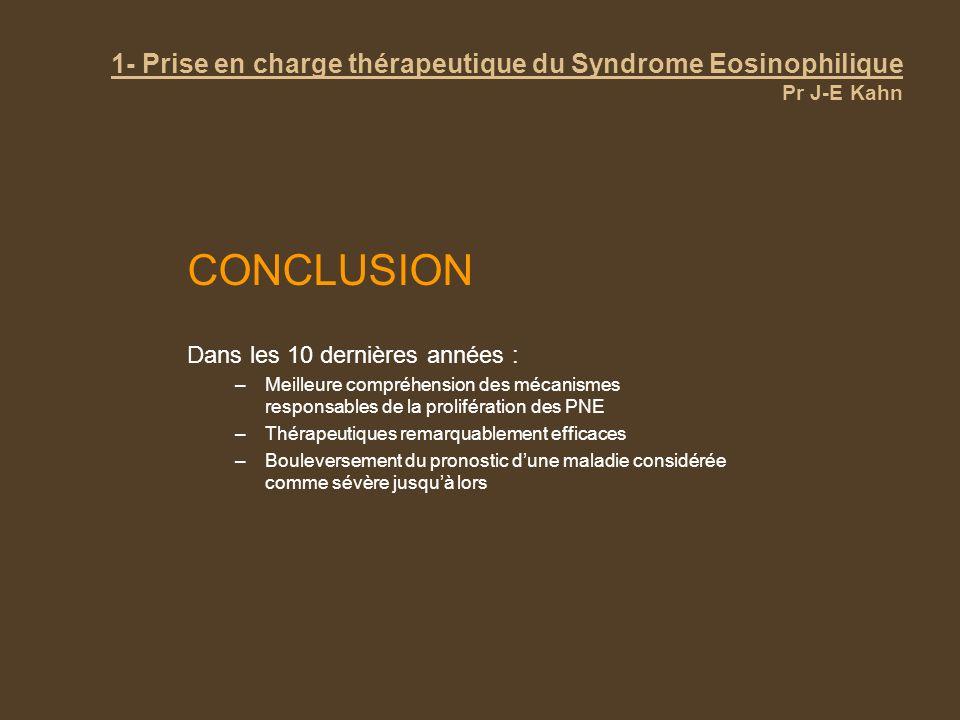 1- Prise en charge thérapeutique du Syndrome Eosinophilique Pr J-E Kahn CONCLUSION Dans les 10 dernières années : –Meilleure compréhension des mécanis