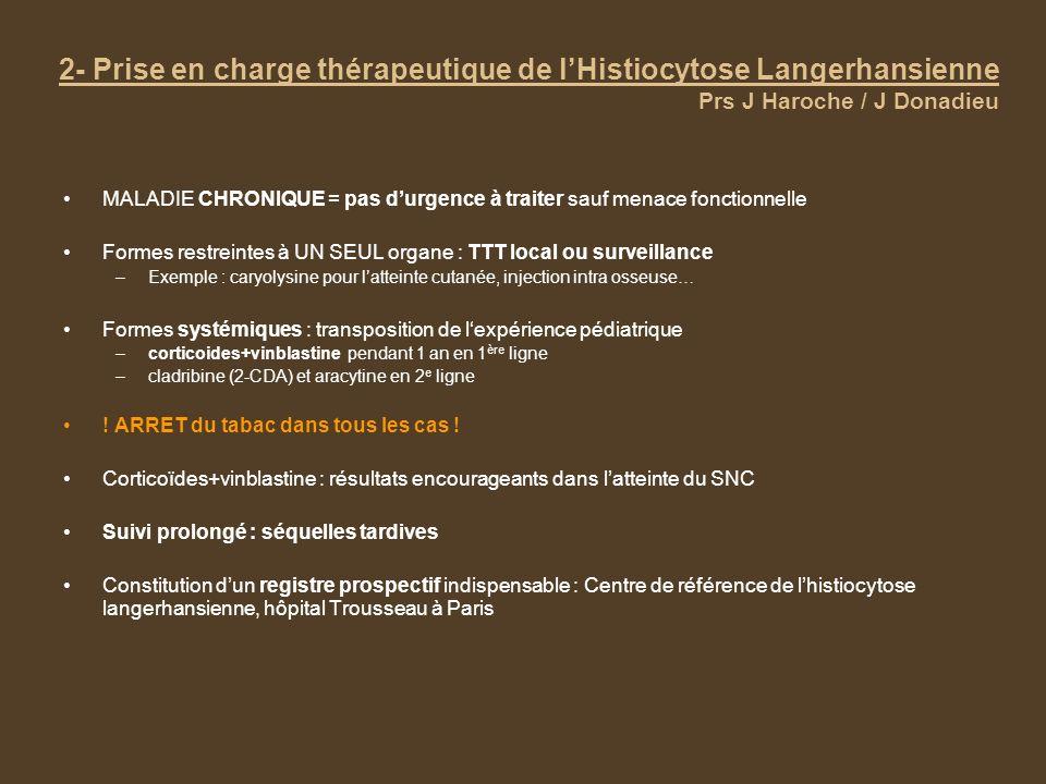 2- Prise en charge thérapeutique de lHistiocytose Langerhansienne Prs J Haroche / J Donadieu MALADIE CHRONIQUE = pas durgence à traiter sauf menace fo