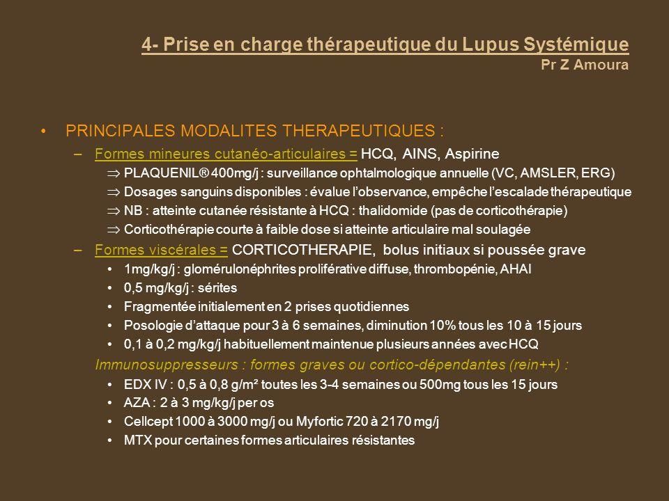 4- Prise en charge thérapeutique du Lupus Systémique Pr Z Amoura PRINCIPALES MODALITES THERAPEUTIQUES : –Formes mineures cutanéo-articulaires = HCQ, A