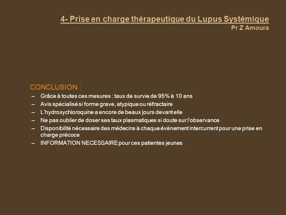4- Prise en charge thérapeutique du Lupus Systémique Pr Z Amoura CONCLUSION : –Grâce à toutes ces mesures : taux de survie de 95% à 10 ans –Avis spéci