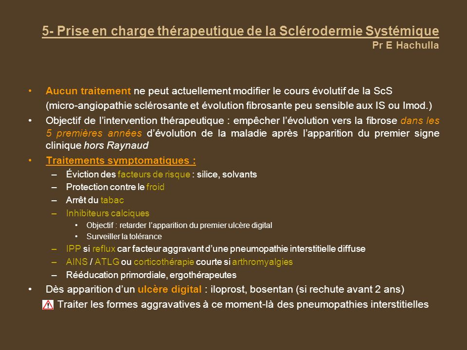 5- Prise en charge thérapeutique de la Sclérodermie Systémique Pr E Hachulla Aucun traitement ne peut actuellement modifier le cours évolutif de la Sc