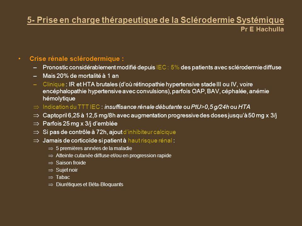 5- Prise en charge thérapeutique de la Sclérodermie Systémique Pr E Hachulla Crise rénale sclérodermique : –Pronostic considérablement modifié depuis