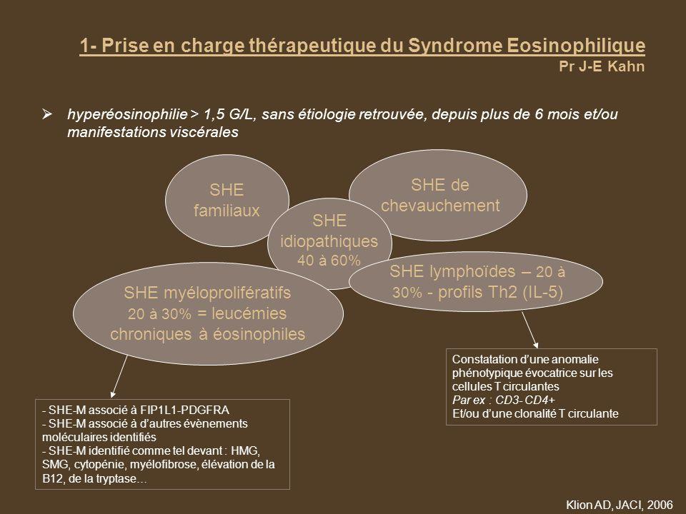 1- Prise en charge thérapeutique du Syndrome Eosinophilique Pr J-E Kahn Conduite à tenir thérapeutique : données générales –Abstention thérapeutique si : pas de SHE myéloprolifératif et pas de retentissement viscéral quelque soit limportance de lHE (pas de parallélisme établi taux de PNE / risque de manifestations viscérale) –TTT systématique de tous les patients à variant myéloprolifératif (symptomatiques ou non) car : plus grande fréquence des atteintes viscérales (notamment cardiaque) et plus grand risque de transformation en leucémie aiguë à long terme