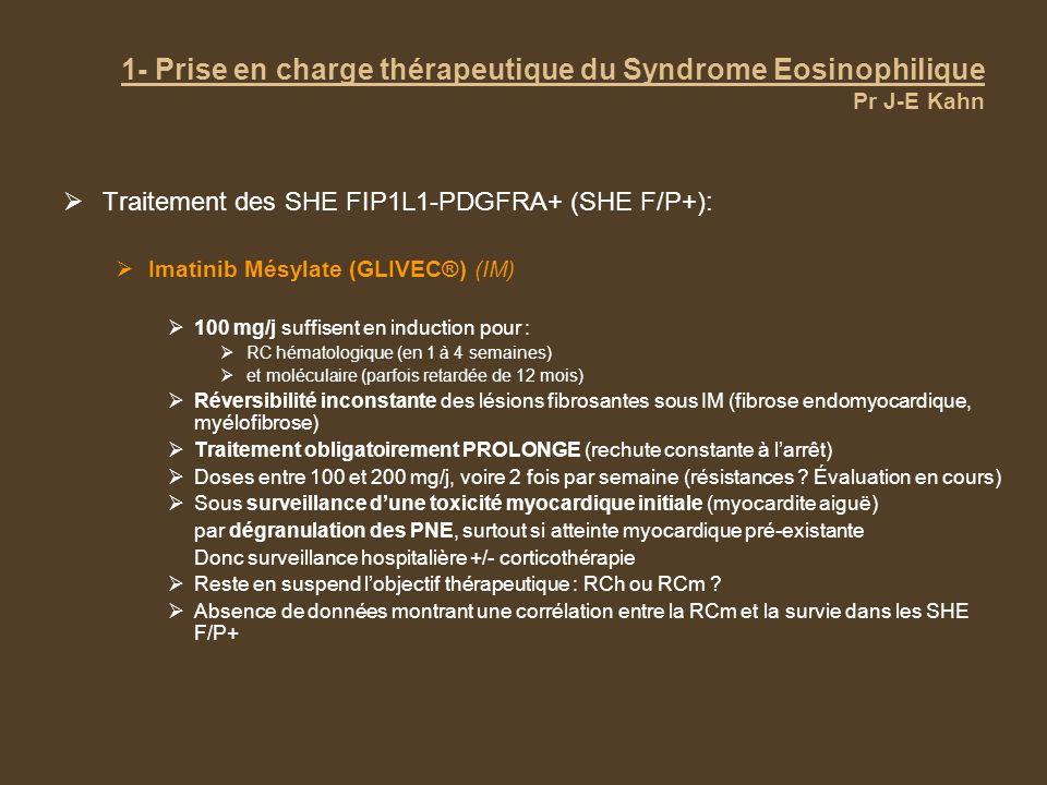 1- Prise en charge thérapeutique du Syndrome Eosinophilique Pr J-E Kahn Traitement des SHE-M non liés à FIP1L1-PDGFRA (SHE F/P- ) Imatinib Mésylate Si présence dune TK sensible (transcrit ETV-PDGFRB, t(5;12), rares translocations impliquant le PDGFRA) Non justifié si mutations de JAK-2 ou de FGFR1 (TK insensibles) Utilisable si signes de SMP (TK non encore identifiées) Taux de réponse très variable : 0 à 40%