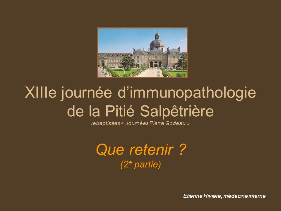 XIIIe journée dimmunopathologie de la Pitié Salpêtrière rebaptisées « Journées Pierre Godeau » Que retenir ? (2 e partie) Etienne Rivière, médecine in