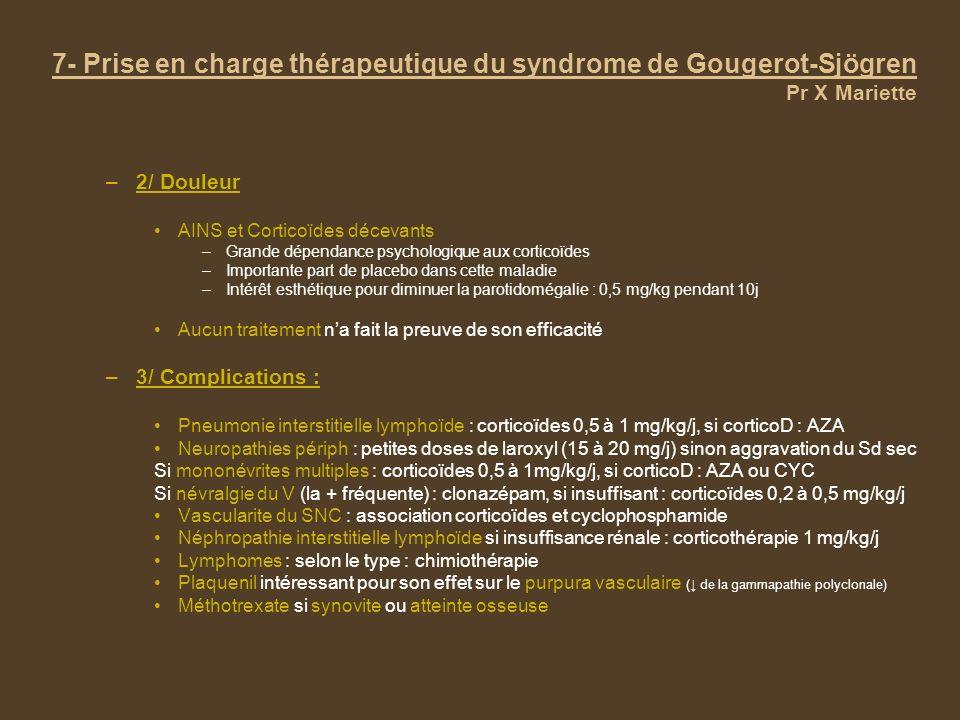 –2/ Douleur AINS et Corticoïdes décevants –Grande dépendance psychologique aux corticoïdes –Importante part de placebo dans cette maladie –Intérêt esthétique pour diminuer la parotidomégalie : 0,5 mg/kg pendant 10j Aucun traitement na fait la preuve de son efficacité –3/ Complications : Pneumonie interstitielle lymphoïde : corticoïdes 0,5 à 1 mg/kg/j, si corticoD : AZA Neuropathies périph : petites doses de laroxyl (15 à 20 mg/j) sinon aggravation du Sd sec Si mononévrites multiples : corticoïdes 0,5 à 1mg/kg/j, si corticoD : AZA ou CYC Si névralgie du V (la + fréquente) : clonazépam, si insuffisant : corticoïdes 0,2 à 0,5 mg/kg/j Vascularite du SNC : association corticoïdes et cyclophosphamide Néphropathie interstitielle lymphoïde si insuffisance rénale : corticothérapie 1 mg/kg/j Lymphomes : selon le type : chimiothérapie Plaquenil intéressant pour son effet sur le purpura vasculaire ( de la gammapathie polyclonale) Méthotrexate si synovite ou atteinte osseuse