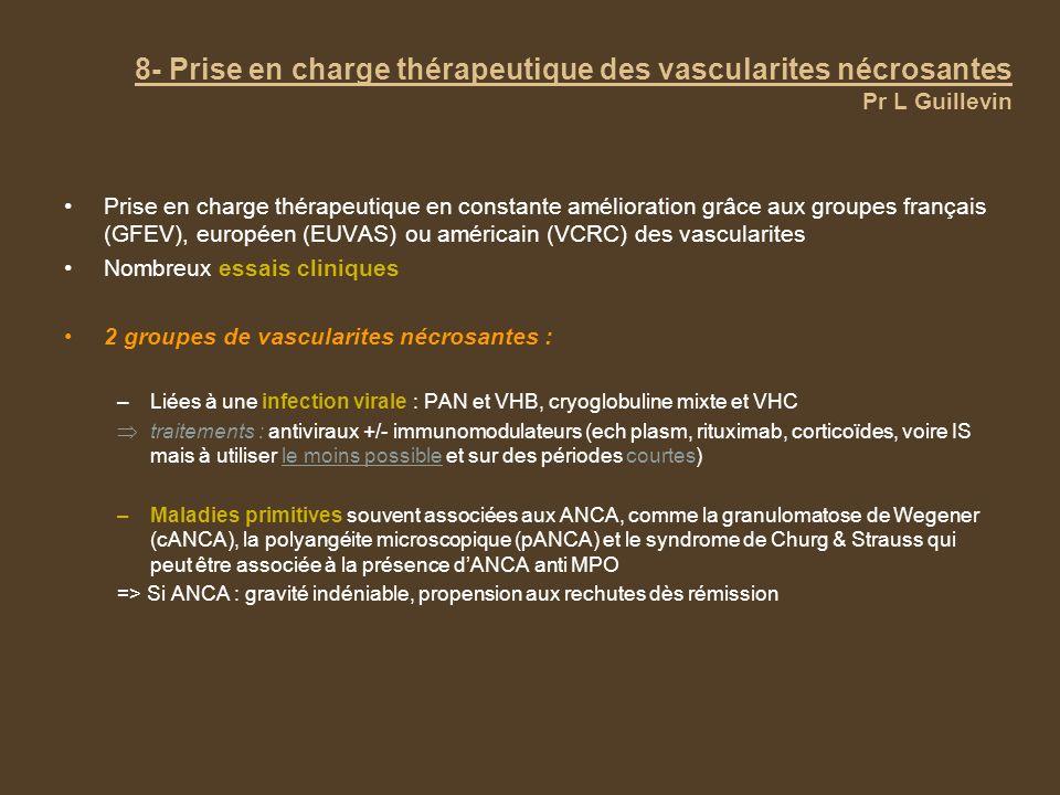 8- Prise en charge thérapeutique des vascularites nécrosantes Pr L Guillevin Prise en charge thérapeutique en constante amélioration grâce aux groupes français (GFEV), européen (EUVAS) ou américain (VCRC) des vascularites Nombreux essais cliniques 2 groupes de vascularites nécrosantes : –Liées à une infection virale : PAN et VHB, cryoglobuline mixte et VHC traitements : antiviraux +/- immunomodulateurs (ech plasm, rituximab, corticoïdes, voire IS mais à utiliser le moins possible et sur des périodes courtes) –Maladies primitives souvent associées aux ANCA, comme la granulomatose de Wegener (cANCA), la polyangéite microscopique (pANCA) et le syndrome de Churg & Strauss qui peut être associée à la présence dANCA anti MPO => Si ANCA : gravité indéniable, propension aux rechutes dès rémission