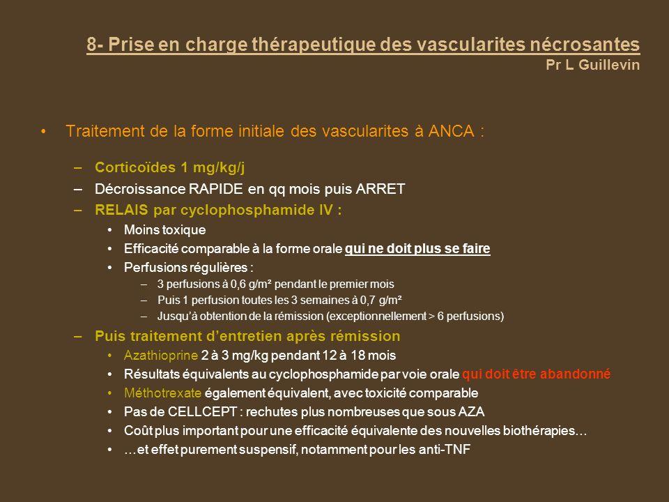 8- Prise en charge thérapeutique des vascularites nécrosantes Pr L Guillevin Traitement de la forme initiale des vascularites à ANCA : –Corticoïdes 1