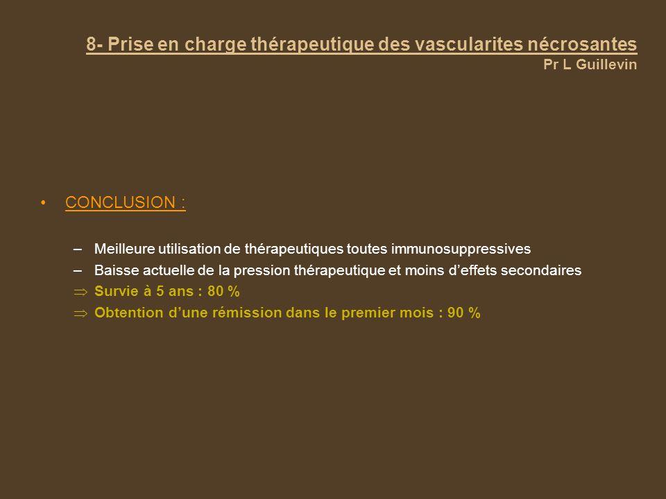 8- Prise en charge thérapeutique des vascularites nécrosantes Pr L Guillevin CONCLUSION : –Meilleure utilisation de thérapeutiques toutes immunosuppre