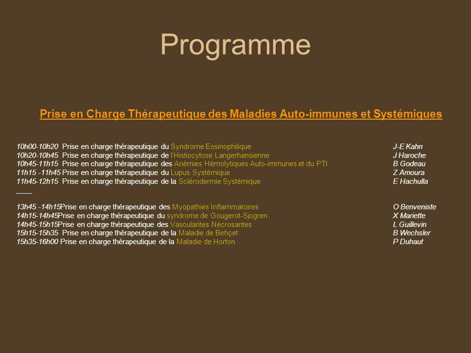 Programme Prise en Charge Thérapeutique des Maladies Auto-immunes et Systémiques 10h00-10h20 Prise en charge thérapeutique du Syndrome EosinophiliqueJ-E Kahn 10h20-10h45 Prise en charge thérapeutique de lHistiocytose LangerhansienneJ Haroche 10h45-11h15 Prise en charge thérapeutique des Anémies Hémolytiques Auto-immunes et du PTI B Godeau 11h15 -11h45 Prise en charge thérapeutique du Lupus SystémiqueZ Amoura 11h45-12h15 Prise en charge thérapeutique de la Sclérodermie Systémique E Hachulla ____ 13h45 -14h15Prise en charge thérapeutique des Myopathies Inflammatoires O Benveniste 14h15-14h45Prise en charge thérapeutique du syndrome de Gougerot-SjogrenX Mariette 14h45-15h15Prise en charge thérapeutique des Vascularites NécrosantesL Guillevin 15h15-15h35 Prise en charge thérapeutique de la Maladie de BehçetB Wechsler 15h35-16h00 Prise en charge thérapeutique de la Maladie de HortonP Duhaut