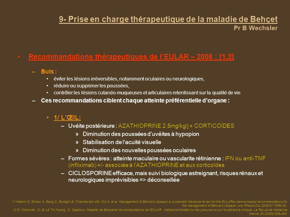 9- Prise en charge thérapeutique de la maladie de Behçet Pr B Wechsler Recommandations thérapeutiques de lEULAR – 2008 : [1,2] –Buts : éviter les lési