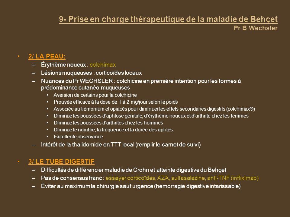 9- Prise en charge thérapeutique de la maladie de Behçet Pr B Wechsler 2/ LA PEAU: –Érythème noueux : colchimax –Lésions muqueuses : corticoïdes locau