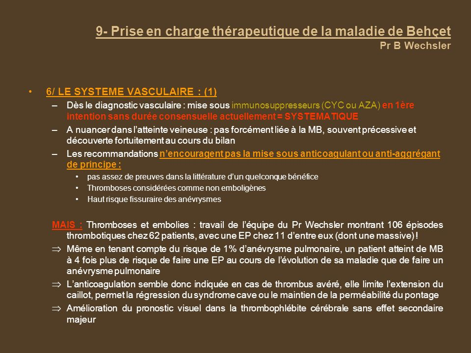 9- Prise en charge thérapeutique de la maladie de Behçet Pr B Wechsler 6/ LE SYSTEME VASCULAIRE : (1) –Dès le diagnostic vasculaire : mise sous immuno