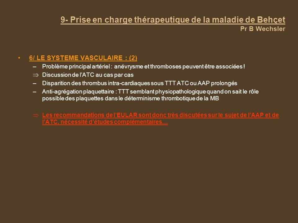 9- Prise en charge thérapeutique de la maladie de Behçet Pr B Wechsler 6/ LE SYSTEME VASCULAIRE : (2) –Problème principal artériel : anévrysme et thromboses peuvent être associées .