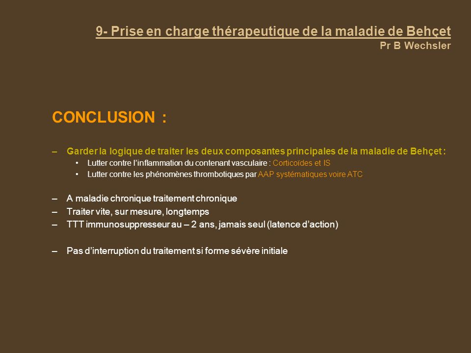 9- Prise en charge thérapeutique de la maladie de Behçet Pr B Wechsler CONCLUSION : –Garder la logique de traiter les deux composantes principales de