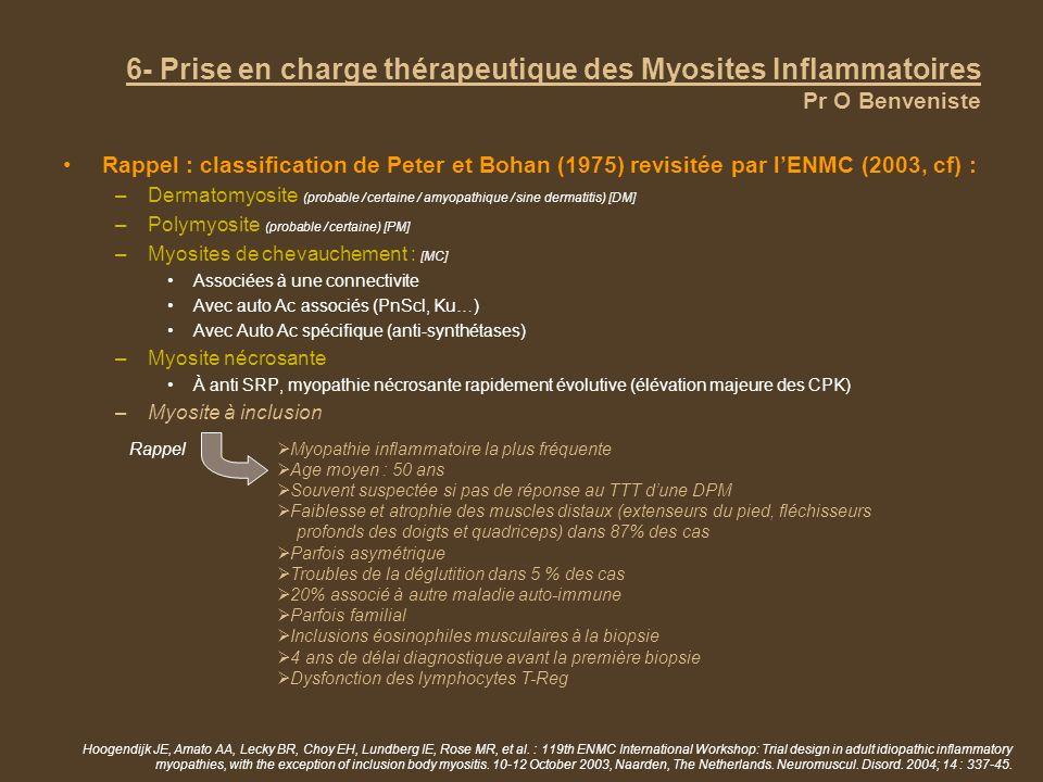 6- Prise en charge thérapeutique des Myosites Inflammatoires Pr O Benveniste Rappel : classification de Peter et Bohan (1975) revisitée par lENMC (2003, cf) : –Dermatomyosite (probable / certaine / amyopathique / sine dermatitis) [DM] –Polymyosite (probable / certaine) [PM] –Myosites de chevauchement : [MC] Associées à une connectivite Avec auto Ac associés (PnScl, Ku…) Avec Auto Ac spécifique (anti-synthétases) –Myosite nécrosante À anti SRP, myopathie nécrosante rapidement évolutive (élévation majeure des CPK) –Myosite à inclusion Hoogendijk JE, Amato AA, Lecky BR, Choy EH, Lundberg IE, Rose MR, et al.