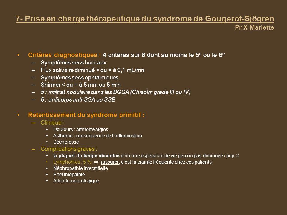 7- Prise en charge thérapeutique du syndrome de Gougerot-Sjögren Pr X Mariette Critères diagnostiques : 4 critères sur 6 dont au moins le 5 e ou le 6 e –Symptômes secs buccaux –Flux salivaire diminué < ou = à 0,1 mL/mn –Symptômes secs ophtalmiques –Shirmer < ou = à 5 mm ou 5 min –5 : infiltrat nodulaire dans les BGSA (Chisolm grade III ou IV) –6 : anticorps anti-SSA ou SSB Retentissement du syndrome primitif : –Clinique : Douleurs : arthromyalgies Asthénie : conséquence de linflammation Sécheresse –Complications graves : la plupart du temps absentes doù une espérance de vie peu ou pas diminuée / pop G Lymphomes : 5 % => rassurer, cest la crainte fréquente chez ces patients Néphropathie interstitielle Pneumopathie Atteinte neurologique