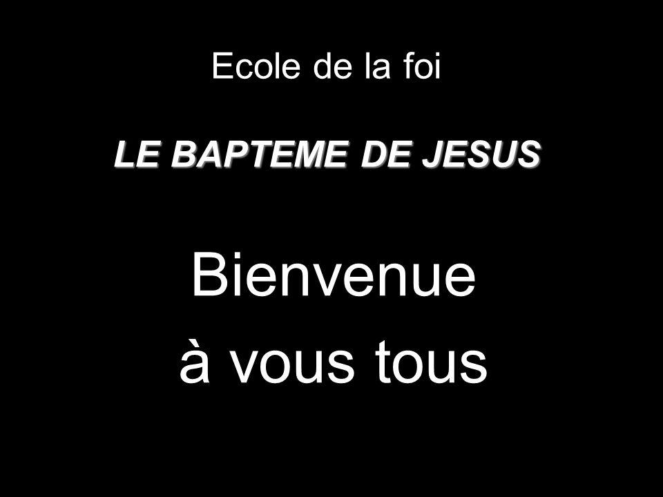 LE BAPTEME DE JESUS Ecole de la foi LE BAPTEME DE JESUS Bienvenue à vous tous