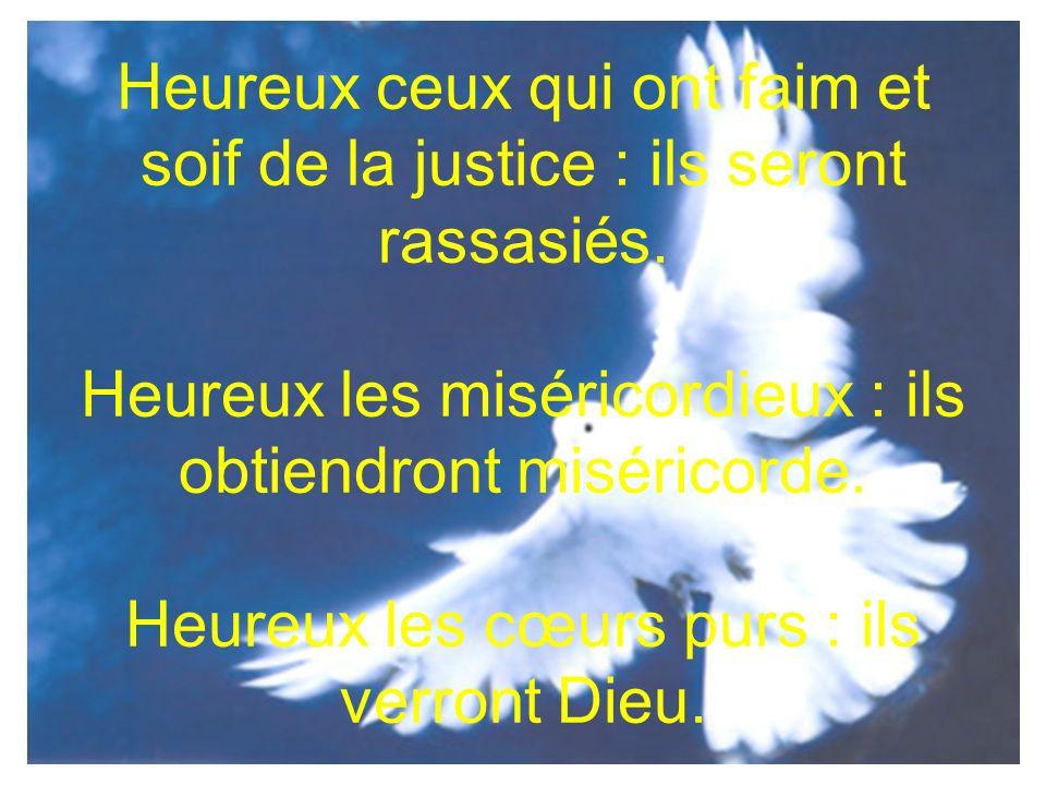 Heureux ceux qui ont faim et soif de la justice : ils seront rassasiés. Heureux les miséricordieux : ils obtiendront miséricorde. Heureux les cœurs pu