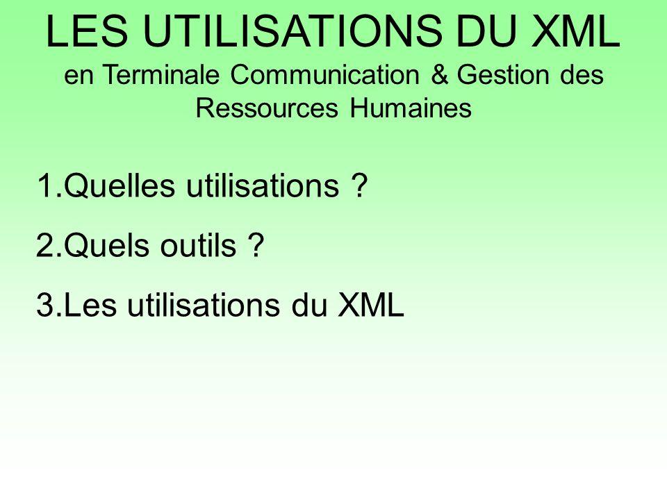 LES UTILISATIONS DU XML en Terminale Communication & Gestion des Ressources Humaines 1.Quelles utilisations ? 2.Quels outils ? 3.Les utilisations du X