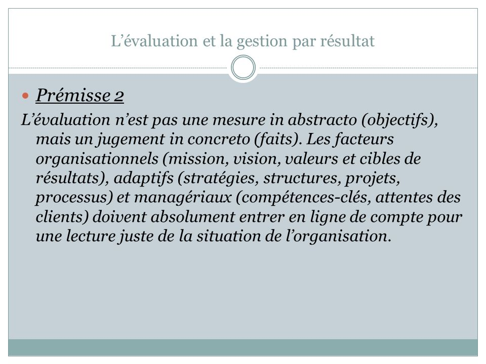 Évaluation et la gestion par résultat Prémisses de lévaluation par résultat Prémisse 1: Lévaluation constitue une étape déterminante, en GPR, puisquel