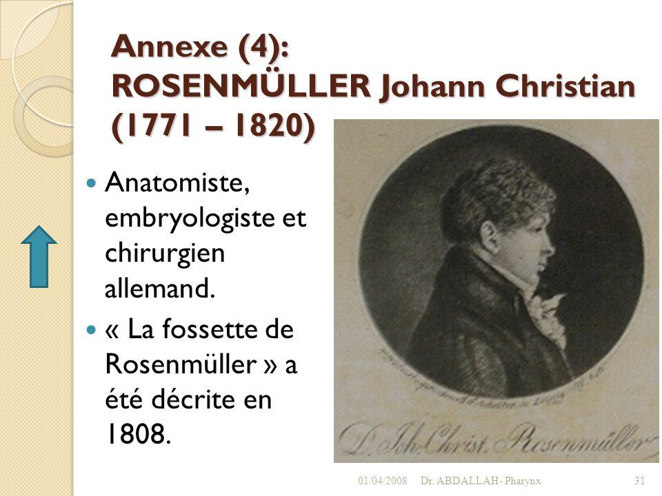 Annexe (4): ROSENMÜLLER Johann Christian (1771 – 1820) Anatomiste, embryologiste et chirurgien allemand. « La fossette de Rosenmüller » a été décrite