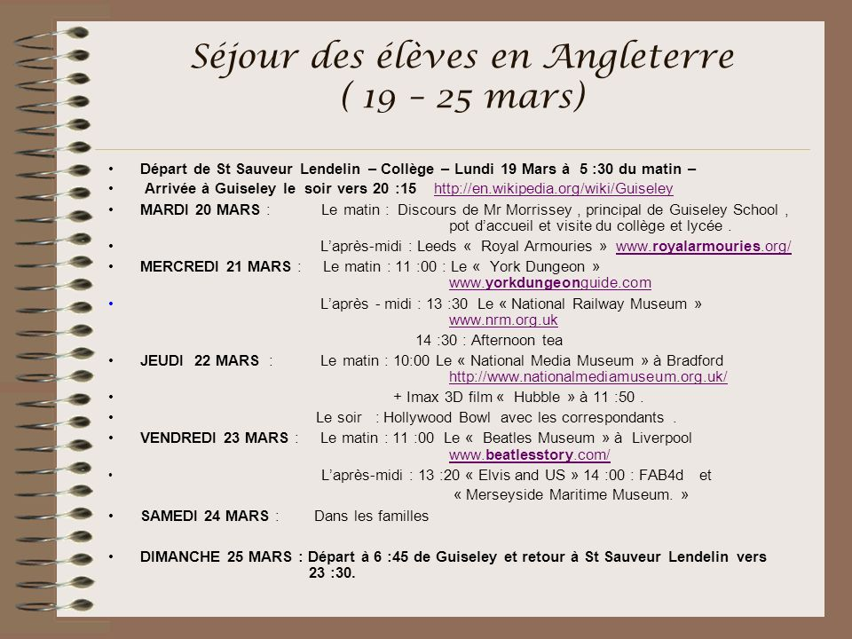 Séjour des élèves en Angleterre ( 19 – 25 mars) Départ de St Sauveur Lendelin – Collège – Lundi 19 Mars à 5 :30 du matin – Arrivée à Guiseley le soir