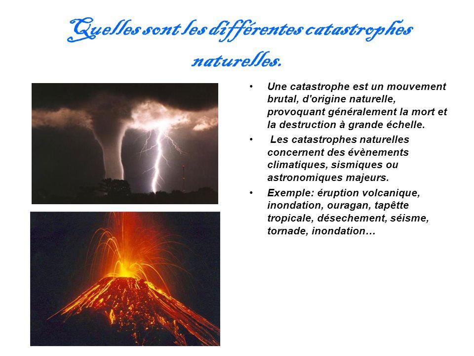 Quelles sont les différentes catastrophes naturelles. Une catastrophe est un mouvement brutal, d'origine naturelle, provoquant généralement la mort et