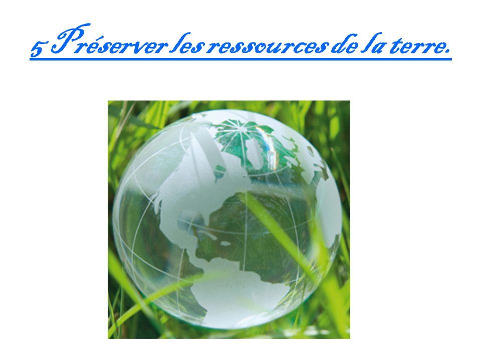 5 Préserver les ressources de la terre.