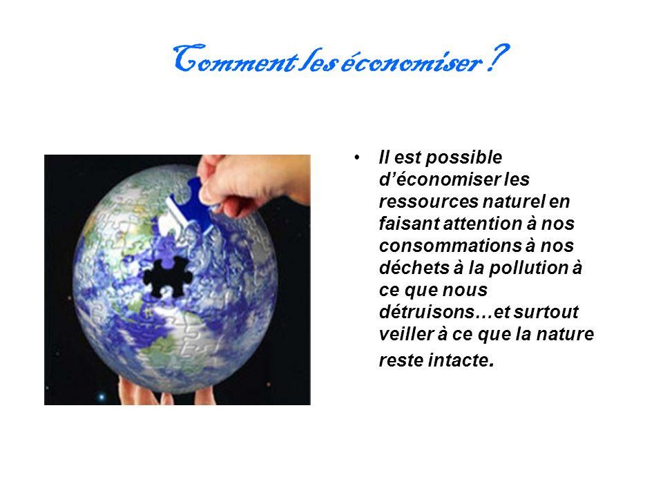 Comment les économiser? Il est possible déconomiser les ressources naturel en faisant attention à nos consommations à nos déchets à la pollution à ce