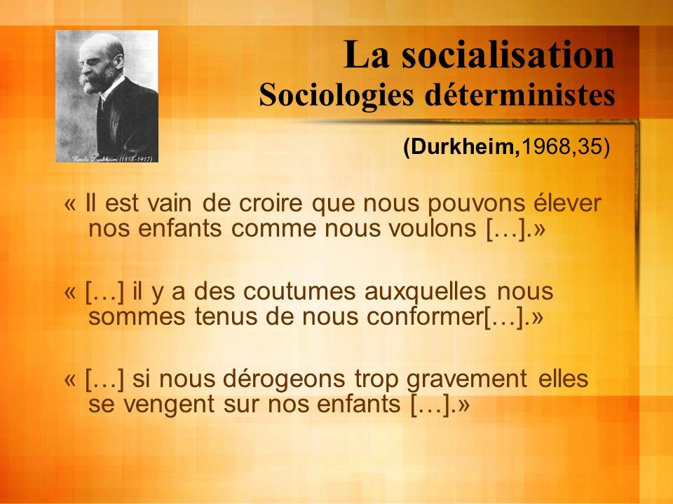 La socialisation Sociologies déterministes (Durkheim,1968,35) « Il est vain de croire que nous pouvons élever nos enfants comme nous voulons […].» « [