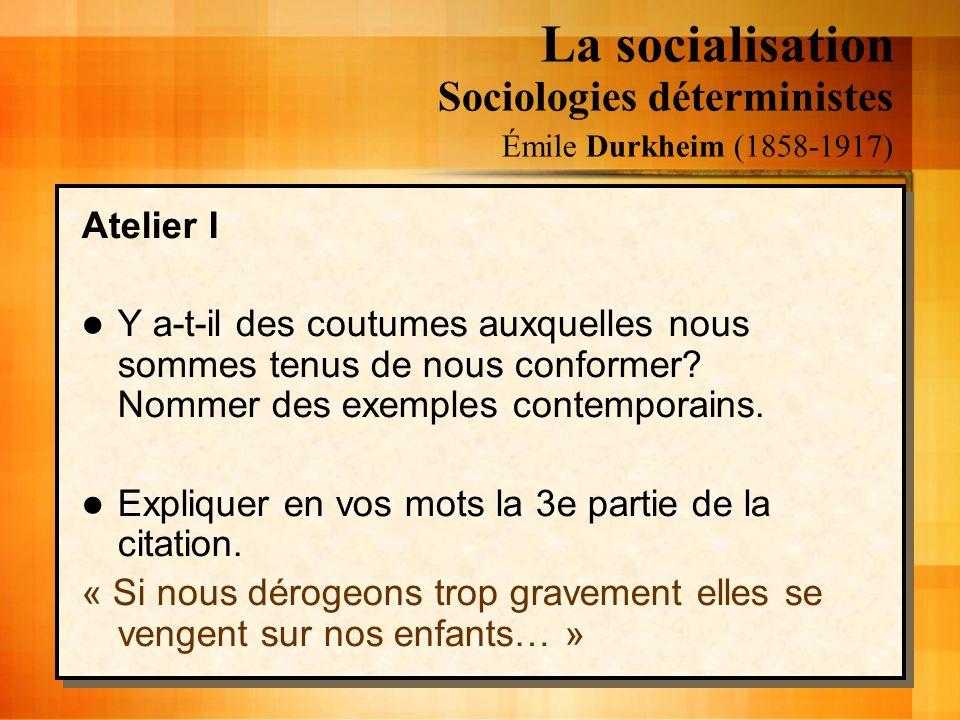 La socialisation Sociologies déterministes Émile Durkheim (1858-1917) Atelier I Y a-t-il des coutumes auxquelles nous sommes tenus de nous conformer?