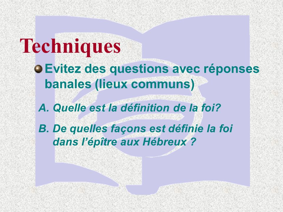 Techniques Evitez des questions avec réponses banales (lieux communs) A.