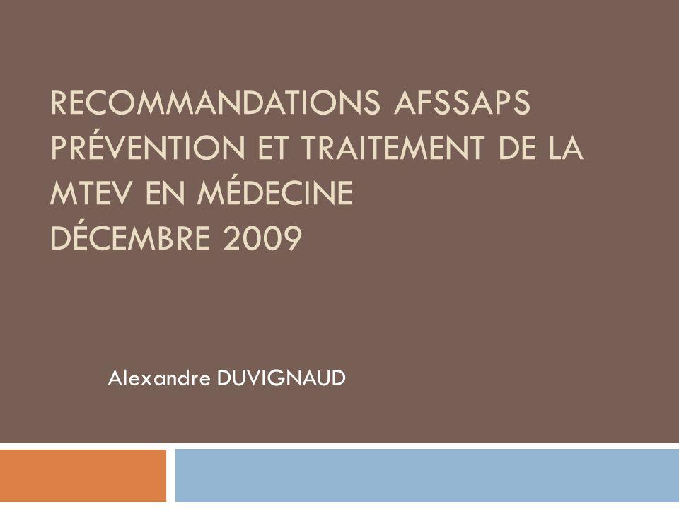 RECOMMANDATIONS AFSSAPS PRÉVENTION ET TRAITEMENT DE LA MTEV EN MÉDECINE DÉCEMBRE 2009 Alexandre DUVIGNAUD