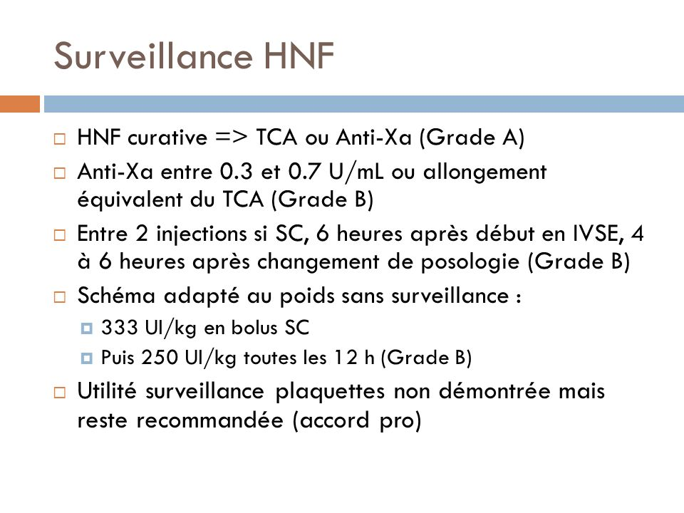 Surveillance HNF HNF curative => TCA ou Anti-Xa (Grade A) Anti-Xa entre 0.3 et 0.7 U/mL ou allongement équivalent du TCA (Grade B) Entre 2 injections
