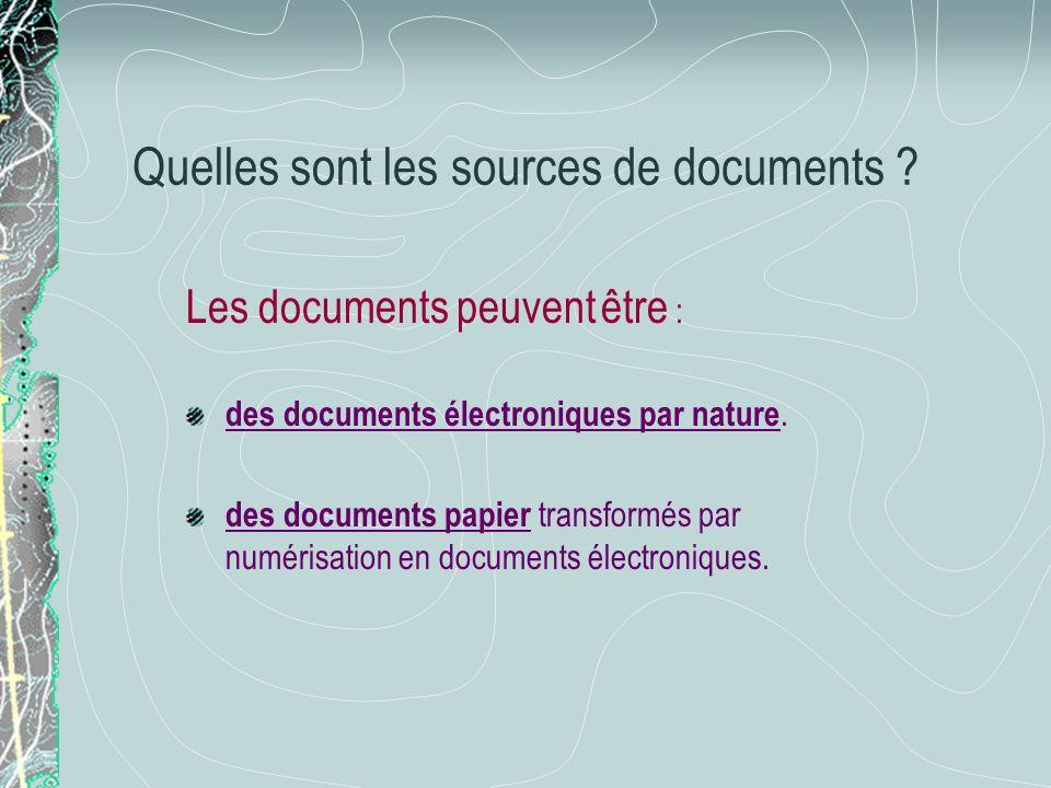 Quelles sont les sources de documents ? Les documents peuvent être : des documents électroniques par nature. des documents papier transformés par numé