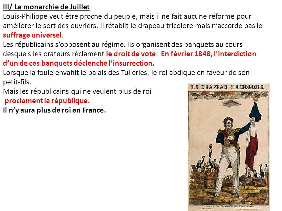 III/ La monarchie de Juillet Louis-Philippe veut être proche du peuple, mais il ne fait aucune réforme pour améliorer le sort des ouvriers. Il rétabli