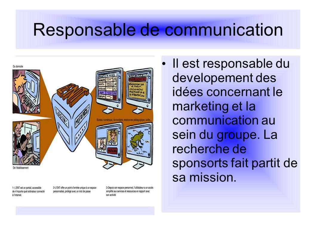 Responsable de communication Il est responsable du developement des idées concernant le marketing et la communication au sein du groupe. La recherche