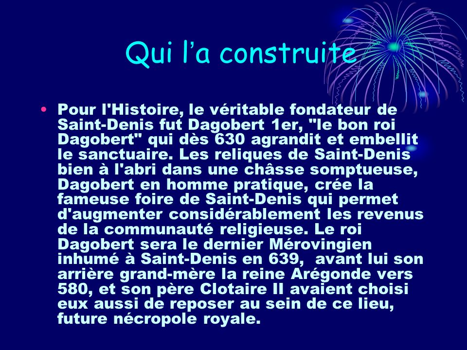 Qui la construite Pour l'Histoire, le véritable fondateur de Saint-Denis fut Dagobert 1er,