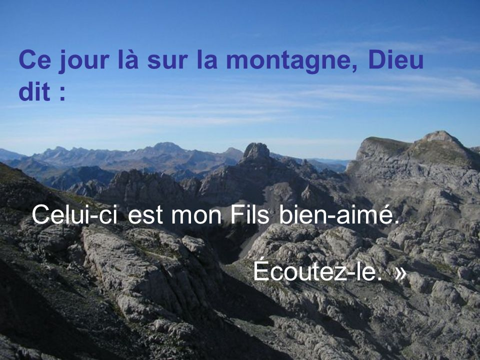 Ce jour là sur la montagne, Dieu dit : Celui-ci est mon Fils bien-aimé. Écoutez-le. »