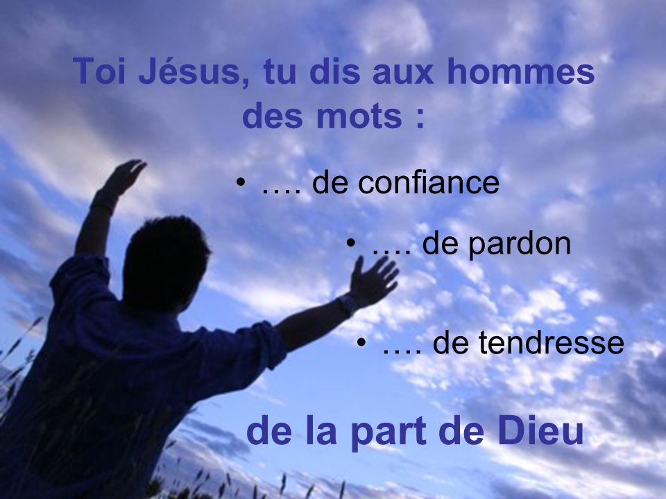 Toi Jésus, tu dis aux hommes des mots : …. de confiance ….