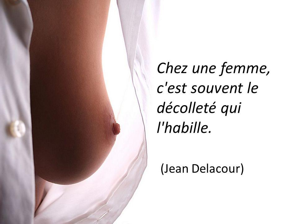 Chez une femme, c est souvent le décolleté qui l habille. (Jean Delacour)