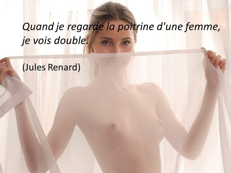 Quand je regarde la poitrine d une femme, je vois double. (Jules Renard)