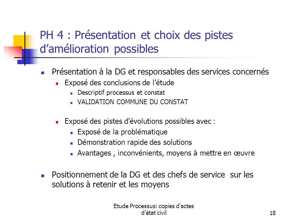 Etude Processus: copies d'actes d'état civil18 PH 4 : Présentation et choix des pistes damélioration possibles Présentation à la DG et responsables de