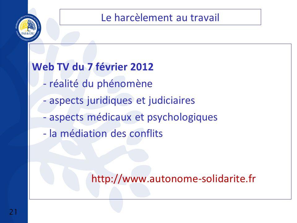 21 Le harcèlement au travail Web TV du 7 février 2012 - réalité du phénomène - aspects juridiques et judiciaires - aspects médicaux et psychologiques - la médiation des conflits http://www.autonome-solidarite.fr