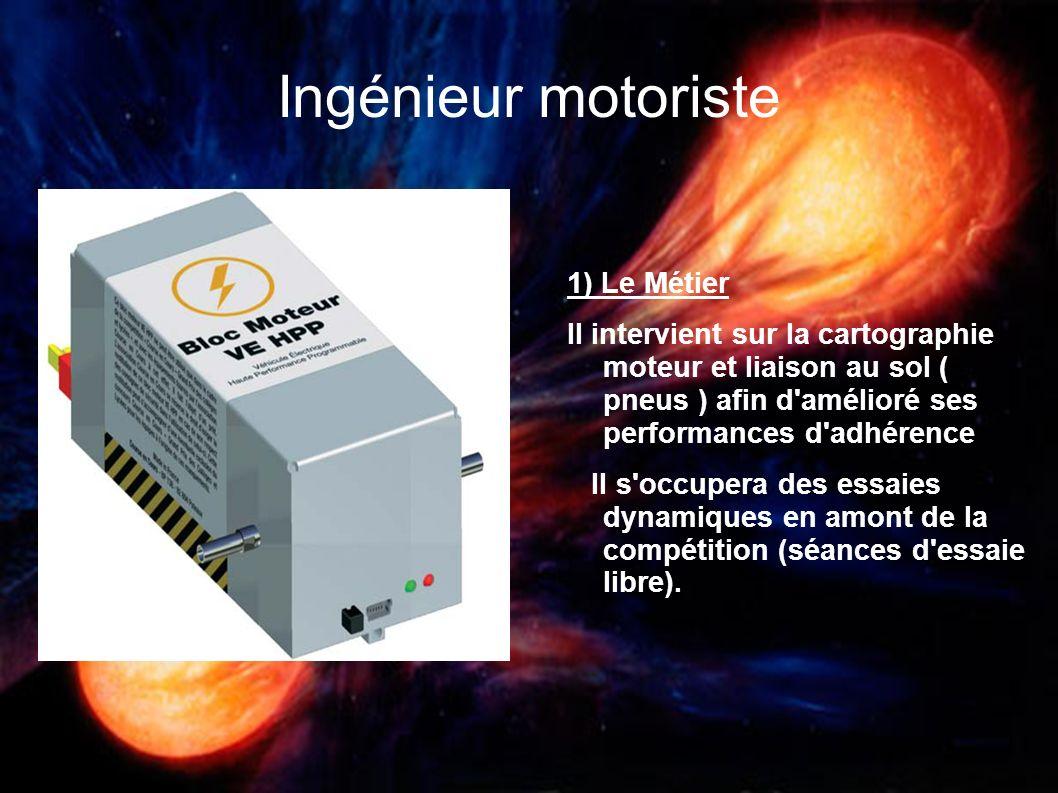 Ingénieur motoriste 1) Le Métier Il intervient sur la cartographie moteur et liaison au sol ( pneus ) afin d'amélioré ses performances d'adhérence Il