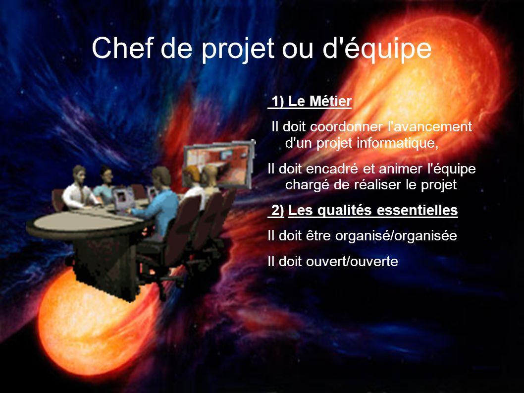 Chef de projet ou d'équipe 1) Le Métier Il doit coordonner l'avancement d'un projet informatique, Il doit encadré et animer l'équipe chargé de réalise