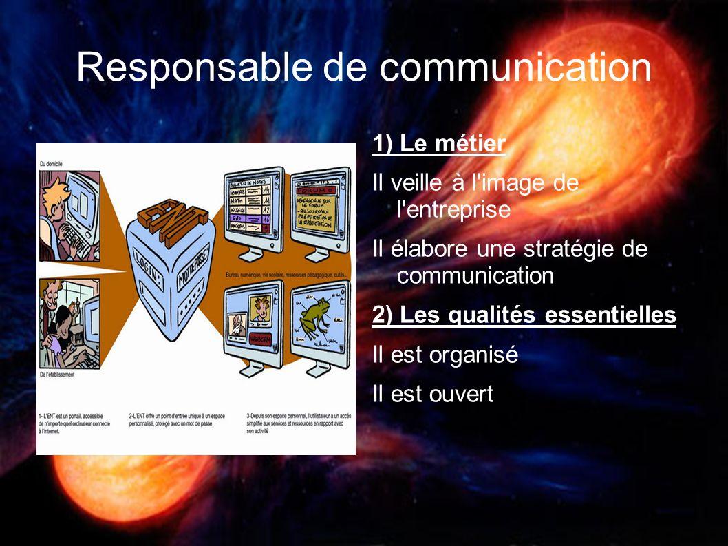 Responsable de communication 1) Le métier Il veille à l'image de l'entreprise Il élabore une stratégie de communication 2) Les qualités essentielles I
