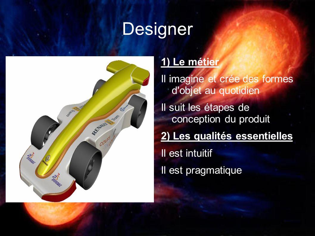 Designer 1) Le métier Il imagine et crée des formes d'objet au quotidien Il suit les étapes de conception du produit 2) Les qualités essentielles Il e