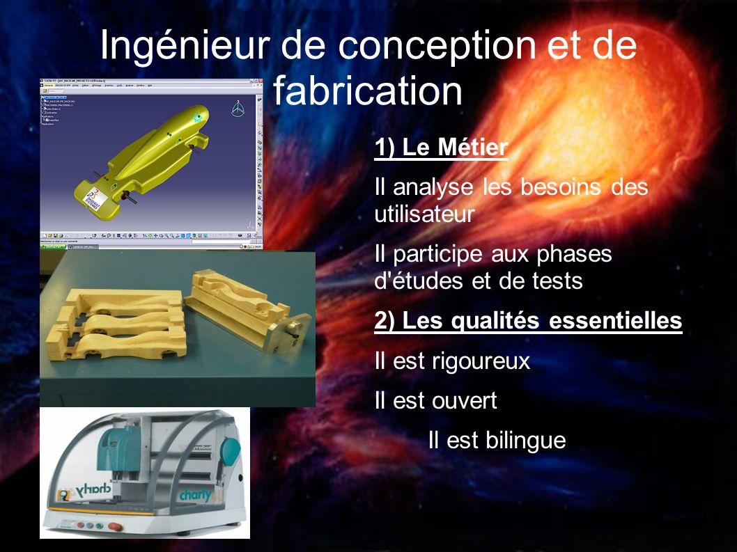 Ingénieur de conception et de fabrication 1) Le Métier Il analyse les besoins des utilisateur Il participe aux phases d'études et de tests 2) Les qual